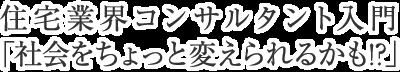 住宅業界コンサルタント入門~社会をちょっと変えられるかも!?